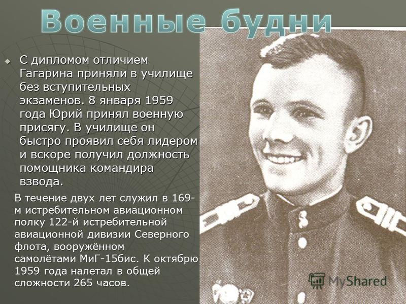 С дипломом отличием Гагарина приняли в училище без вступительных экзаменов. 8 января 1959 года Юрий принял военную присягу. В училище он быстро проявил себя лидером и вскоре получил должность помощника командира взвода. С дипломом отличием Гагарина п