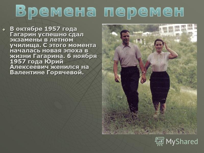 В октябре 1957 года Гагарин успешно сдал экзамены в летном училища. С этого момента началась новая эпоха в жизни Гагарина. 6 ноября 1957 года Юрий Алексеевич женился на Валентине Горячевой. В октябре 1957 года Гагарин успешно сдал экзамены в летном у