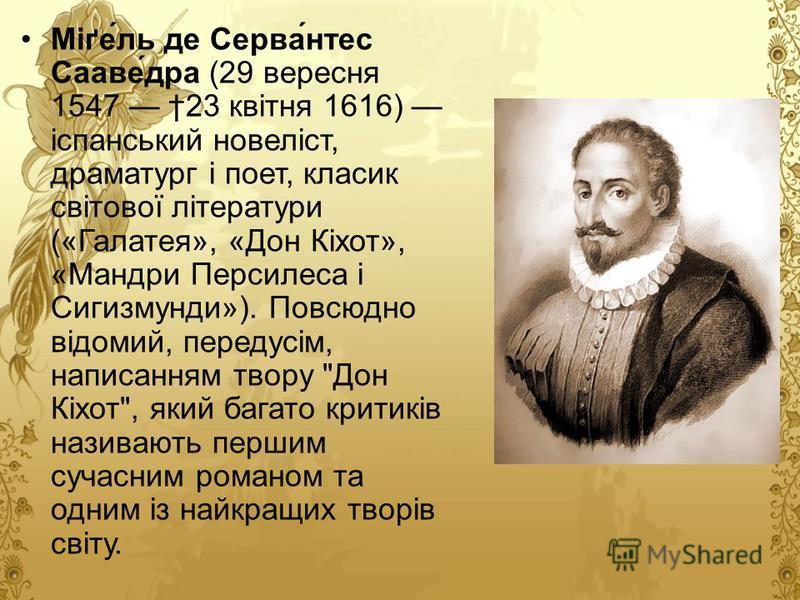 Міґель де Сервантес Сааведра (29 вересня 1547 23 квітня 1616) іспанський новеліст, драматург і поет, класик світової літератури («Галатея», «Дон Кіхот», «Мандри Персилеса і Сигизмунди»). Повсюдно відомий, передусім, написанням твору