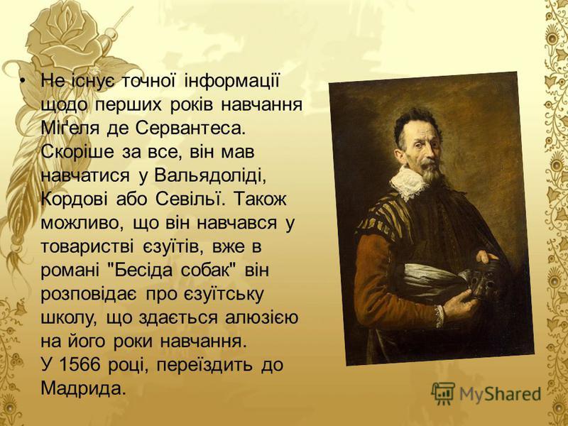 Не існує точної інформації щодо перших років навчання Міґеля де Сервантеса. Скоріше за все, він мав навчатися у Вальядоліді, Кордові або Севільї. Також можливо, що він навчався у товаристві єзуїтів, вже в романі