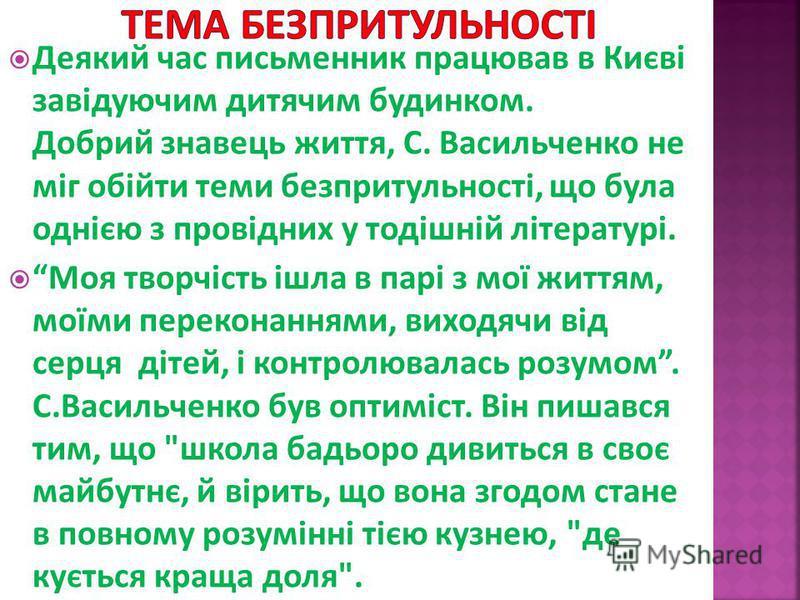 Деякий час письменник працював в Києві завідуючим дитячим будинком. Добрий знавець життя, С. Васильченко не міг обійти теми безпритульності, що була однією з провідних у тодішній літературі. Моя творчість ішла в парі з мої життям, моїми переконаннями