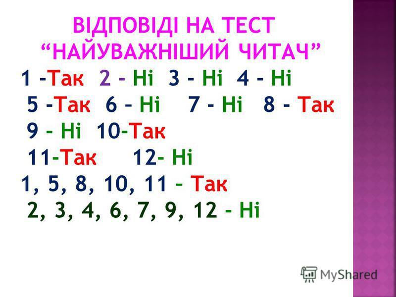 ВІДПОВІДІ НА ТЕСТ НАЙУВАЖНІШИЙ ЧИТАЧ 1 -Так 2 - Ні 3 - Ні 4 - Ні 5 -Так 6 – Ні 7 - Ні 8 - Так 9 - Ні 10-Так 11-Так 12- Ні 1, 5, 8, 10, 11 – Так 2, 3, 4, 6, 7, 9, 12 - Ні