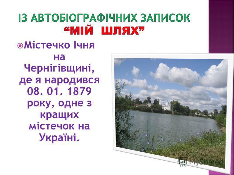 Містечко Ічня на Чернігівщині, де я народився 08. 01. 1879 року, одне з кращих містечок на Україні.