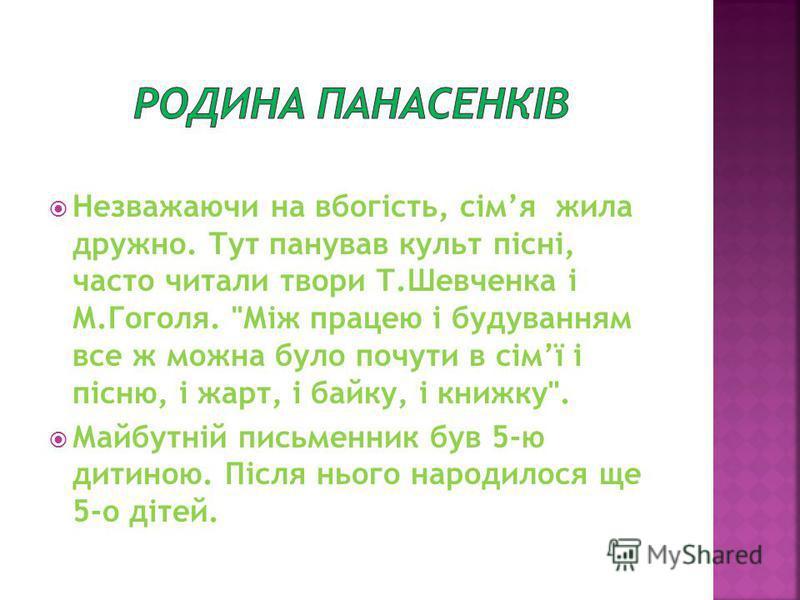 Незважаючи на вбогість, сімя жила дружно. Тут панував культ пісні, часто читали твори Т.Шевченка і М.Гоголя.