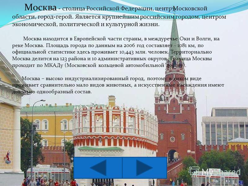 Москва - столица Российской Федерации, центр Московской области, город-герой. Является крупнейшим российским городом, центром экономической, политической и культурной жизни. Москва находится в Европейской части страны, в междуречье Оки и Волги, на ре