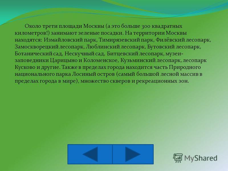 Около трети площади Москвы (а это больше 300 квадратных километров!) занимают зеленые посадки. На территории Москвы находятся: Измайловский парк, Тимирязевский парк, Филёвский лесопарк, Замоскворецкий лесопарк, Люблинский лесопарк, Бутовский лесопарк