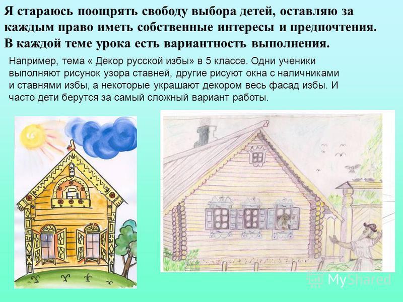 Например, тема « Декор русской избы» в 5 классе. Одни ученики выполняют рисунок узора ставней, другие рисуют окна с наличниками и ставнями избы, а некоторые украшают декором весь фасад избы. И часто дети берутся за самый сложный вариант работы. Я ста