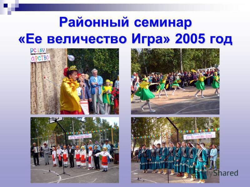Районный семинар «Ее величество Игра» 2005 год