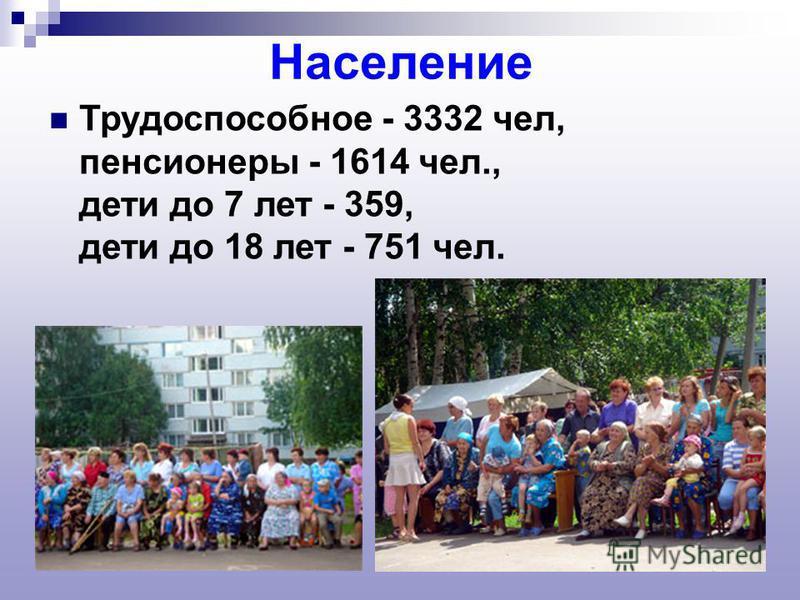Население Трудоспособное - 3332 чел, пенсионеры - 1614 чел., дети до 7 лет - 359, дети до 18 лет - 751 чел.