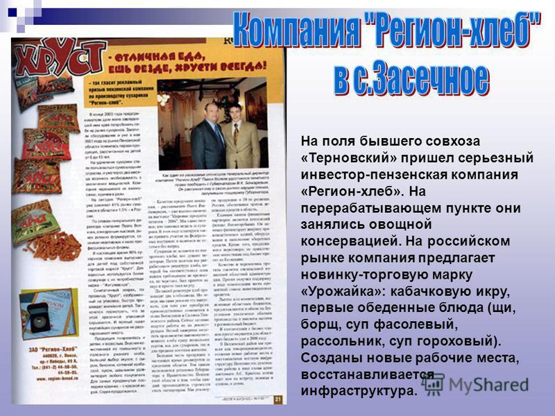 На поля бывшего совхоза «Терновский» пришел серьезный инвестор-пензенская компания «Регион-хлеб». На перерабатывающем пункте они занялись овощной консервацией. На российском рынке компания предлагает новинку-торговую марку «Урожайка»: кабачковую икру