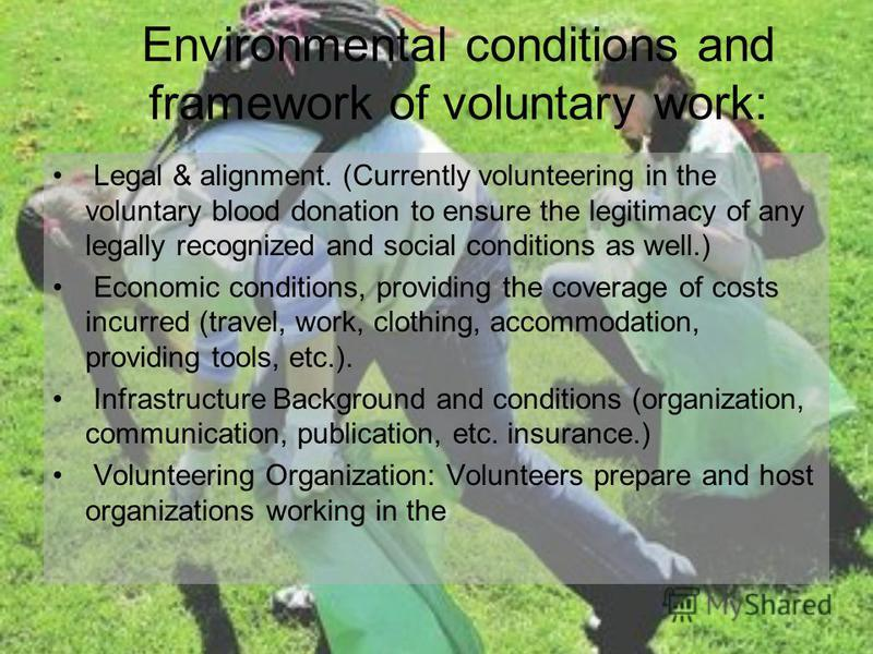 Environmental conditions and framework of voluntary work: Legal & alignment. (Currently volunteering in the voluntary blood donation to ensure the legitimacy of any legally recognized and social conditions as well.) Economic conditions, providing the