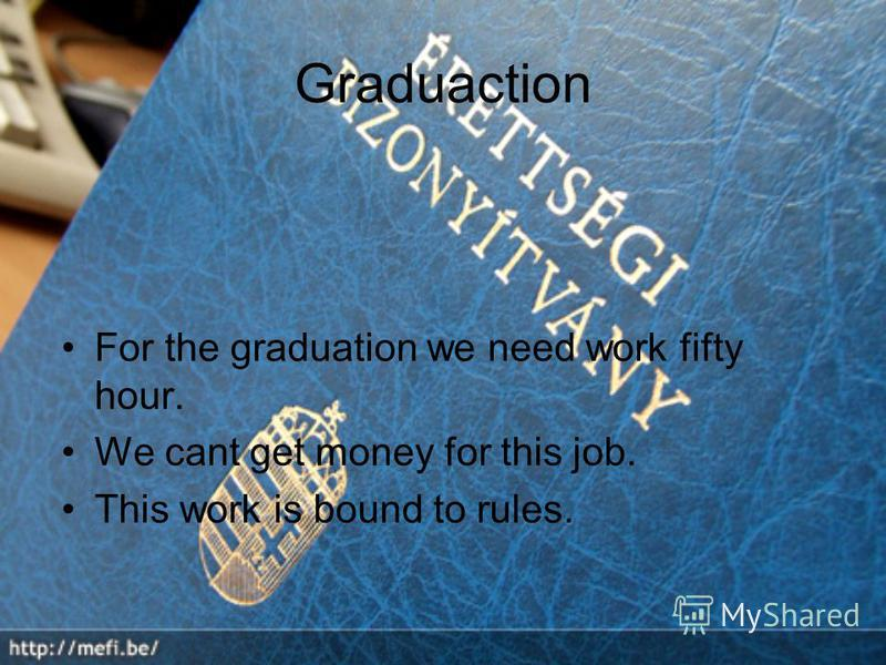 Graduaction For the graduation we need work fifty hour. We cant get money for this job. This work is bound to rules.