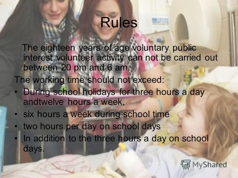 Rules The eighteen years of age voluntary public interest volunteer activity can not be carried out between 20 pm and 6 am. The working time should not exceed: During school holidays for three hours a day andtwelve hours a week, six hours a week duri