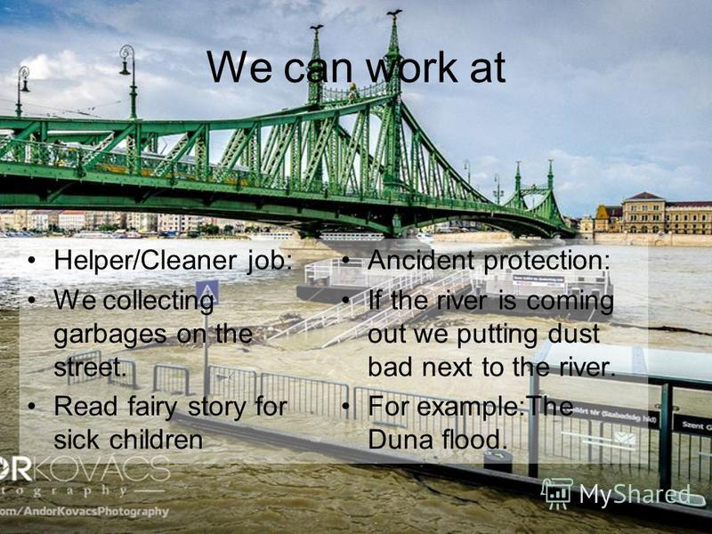We can work at Helper/Cleaner job: We collecting garbages on the street. Read fairy story for sick children Ancident protection: If the river is coming out we putting dust bad next to the river. For example:The Duna flood.