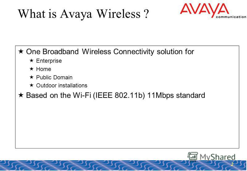 2 What is Avaya Wireless ? One Broadband Wireless Connectivity solution for Enterprise Home Public Domain Outdoor installations Based on the Wi-Fi (IEEE 802.11b) 11Mbps standard