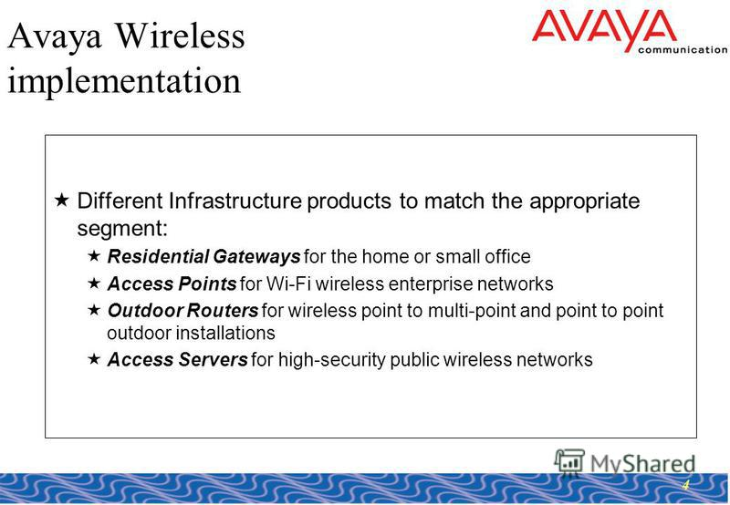 4 Avaya Wireless implementation Different Infrastructure products to match the appropriate segment: Residential Gateways for the home or small office Access Points for Wi-Fi wireless enterprise networks Outdoor Routers for wireless point to multi-poi