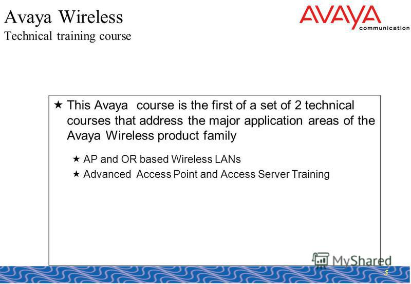5 Avaya Wireless Technical training course This Avaya course is the first of a set of 2 technical courses that address the major application areas of the Avaya Wireless product family AP and OR based Wireless LANs Advanced Access Point and Access Ser