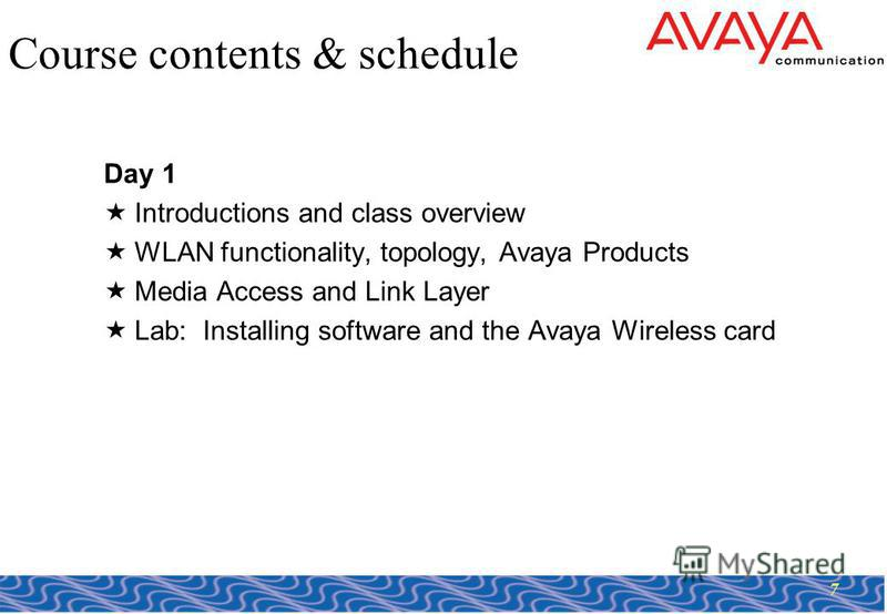 7 Course contents & schedule Day 1 Introductions and class overview WLAN functionality, topology, Avaya Products Media Access and Link Layer Lab: Installing software and the Avaya Wireless card