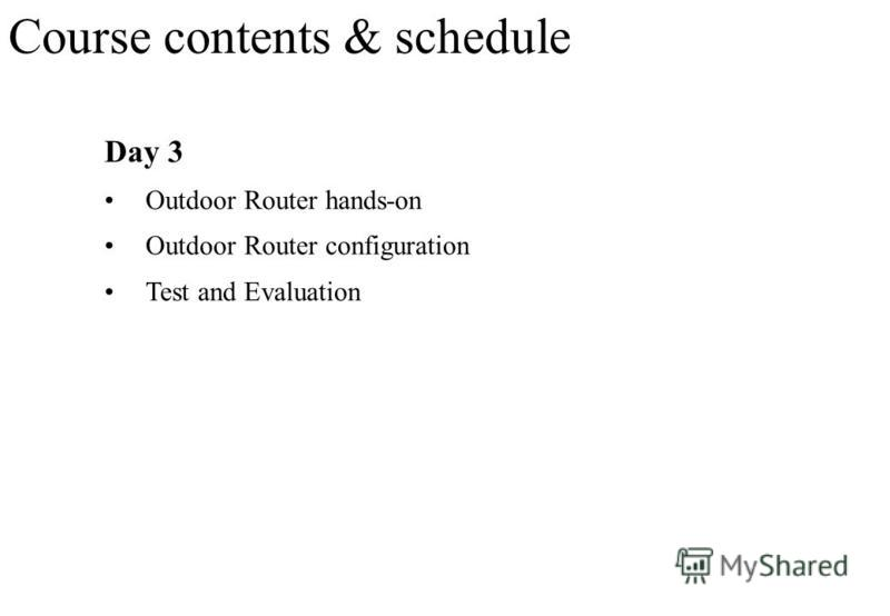 Day 3 Outdoor Router hands-on Outdoor Router configuration Test and Evaluation Course contents & schedule