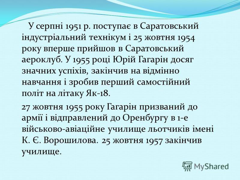 У серпні 1951 р. поступає в Саратовський індустріальний технікум і 25 жовтня 1954 року вперше прийшов в Саратовський аероклуб. У 1955 році Юрій Гагарін досяг значних успіхів, закінчив на відмінно навчання і зробив перший самостійний політ на літаку Я