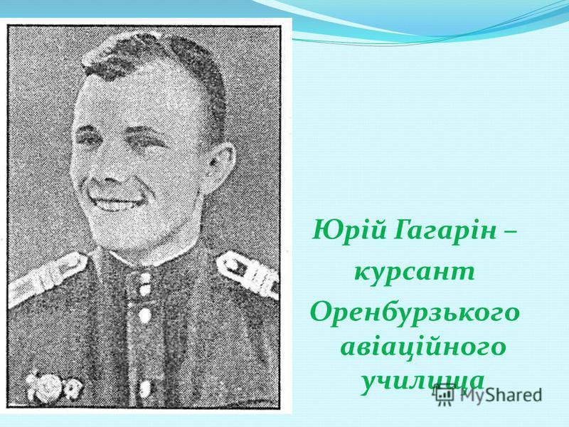 Юрій Гагарін – курсант Оренбурзького авіаційного училища