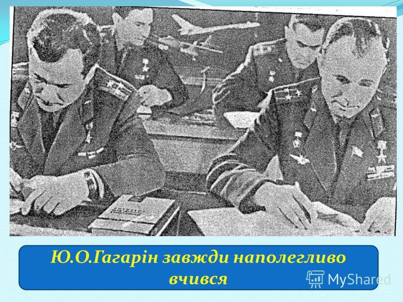 Ю.О.Гагарін завжди наполегливо вчився