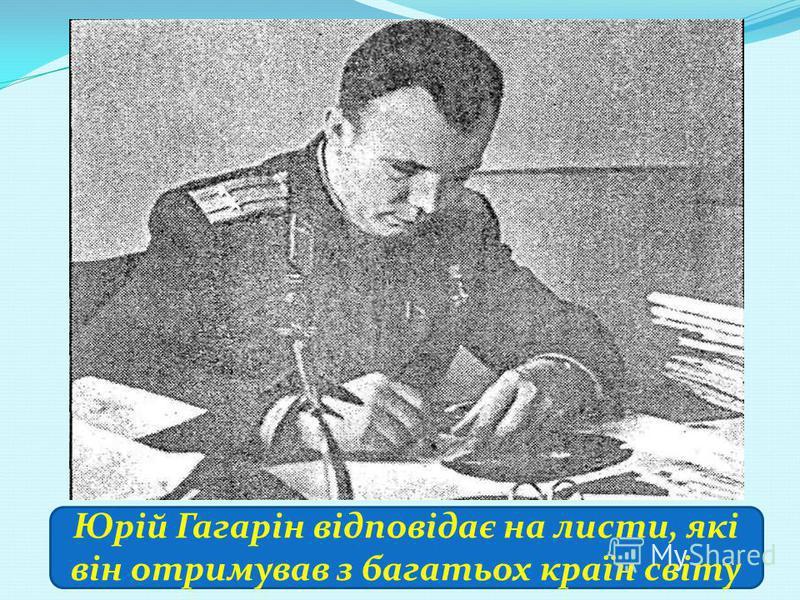 Юрій Гагарін відповідає на листи, які він отримував з багатьох країн світу