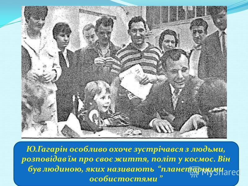 Ю.Гагарін особливо охоче зустрічався з людьми, розповідав їм про своє життя, політ у космос. Він був людиною, яких називають планетарними особистостями