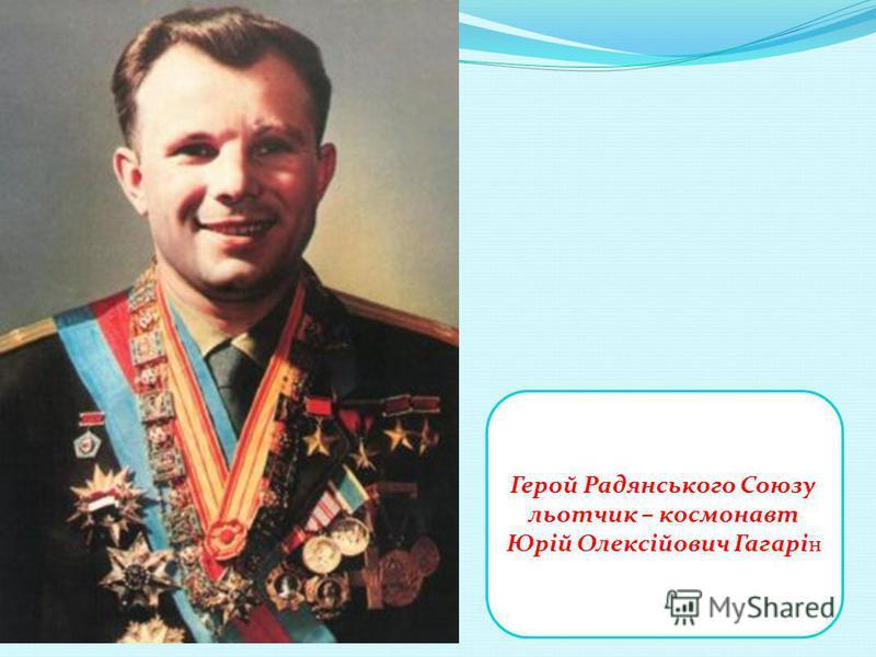 Герой Радянського Союзу льотчик – космонавт Юрій Олексійович Гагарі н