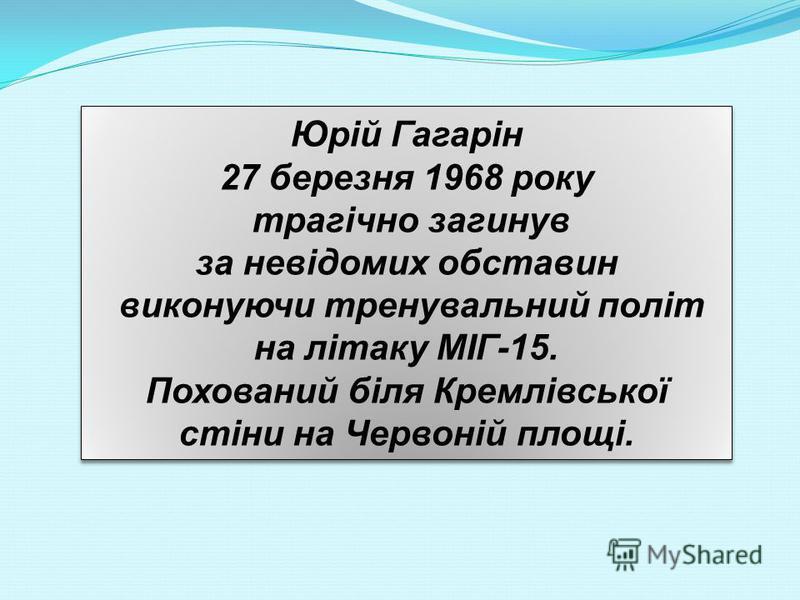 Юрій Гагарін 27 березня 1968 року трагічно загинув за невідомих обставин виконуючи тренувальний політ на літаку МІГ-15. Похований біля Кремлівської стіни на Червоній площі. Юрій Гагарін 27 березня 1968 року трагічно загинув за невідомих обставин вико
