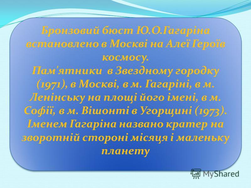 Бронзовий бюст Ю.О.Гагаріна встановлено в Москві на Алеї Героїв космосу. Пам'ятники в Звездному городку (1971), в Москві, в м. Гагаріні, в м. Ленінську на площі його імені, в м. Софії, в м. Вішонті в Угорщині (1973). Іменем Гагаріна названо кратер на