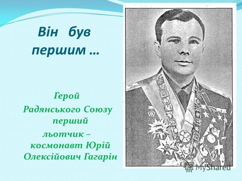 Він був першим … Герой Радянського Союзу перший льотчик – космонавт Юрій Олексійович Гагарін