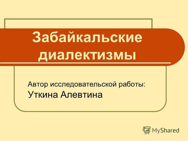 Забайкальские диалектизмы Автор исследовательской работы: Уткина Алевтина