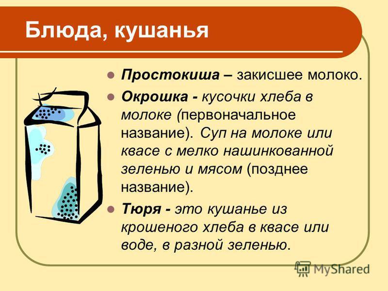Блюда, кушанья Простокиша – закисшее молоко. Окрошка - кусочки хлеба в молоке (первоначальное название). Суп на молоке или квасе с мелко нашинкованной зеленью и мясом (позднее название). Тюря - это кушанье из крошеного хлеба в квасе или воде, в разно