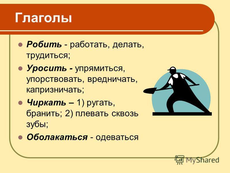 Глаголы Робить - работать, делать, трудиться; Уросить - упрямиться, упорствовать, вредничать, капризничать; Чиркать – 1) ругать, бранить; 2) плевать сквозь зубы; Оболакаться - одеваться