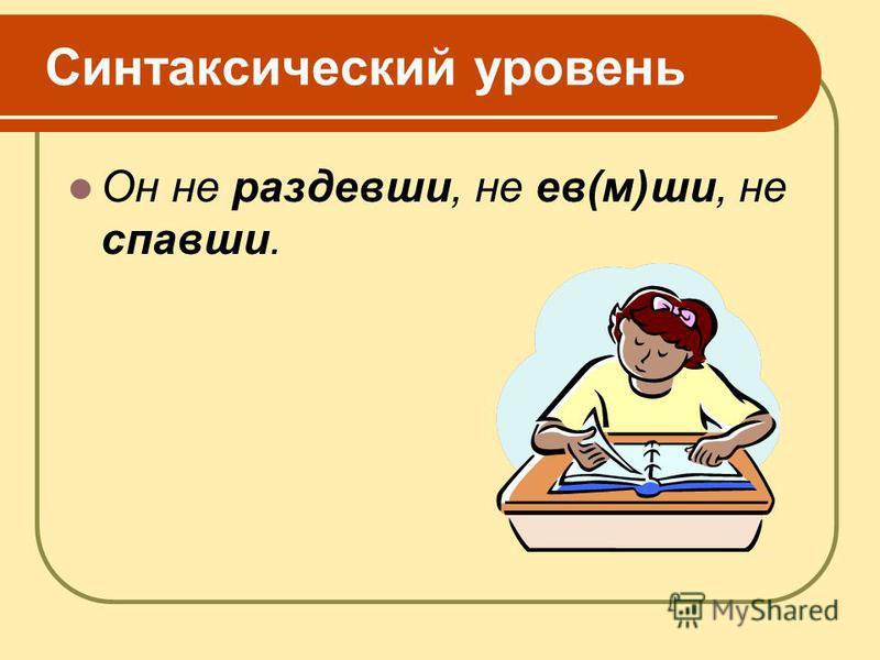 Синтаксический уровсень Он не раздевши, не ев(м)ши, не спавши.