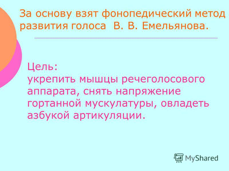 За основу взят фонопедический метод развития голоса В. В. Емельянова. Цель: укрепить мышцы речеголосового аппарата, снять напряжение гортанной мускулатуры, овладеть азбукой артикуляции.