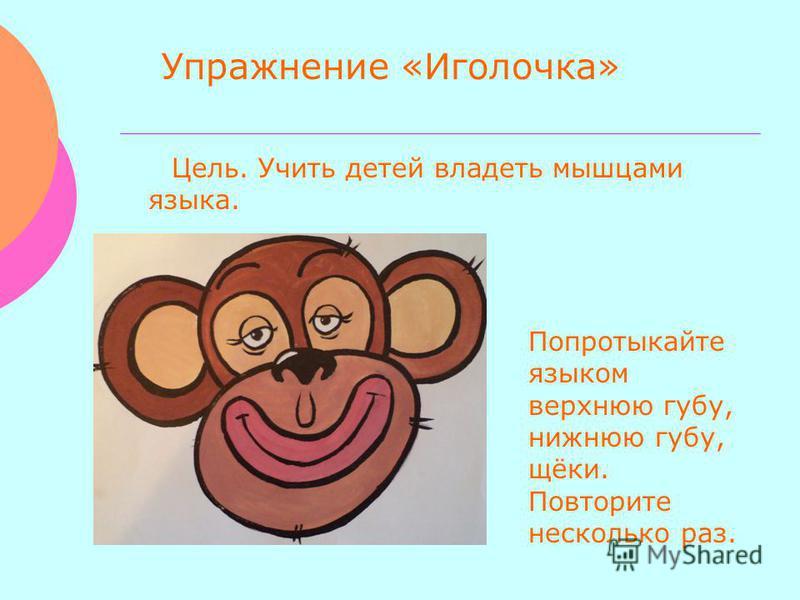 Упражнение «Иголочка» Цель. Учить детей владеть мышцами языка. Попротыкайте языком верхнюю губу, нижнюю губу, щёки. Повторите несколько раз.
