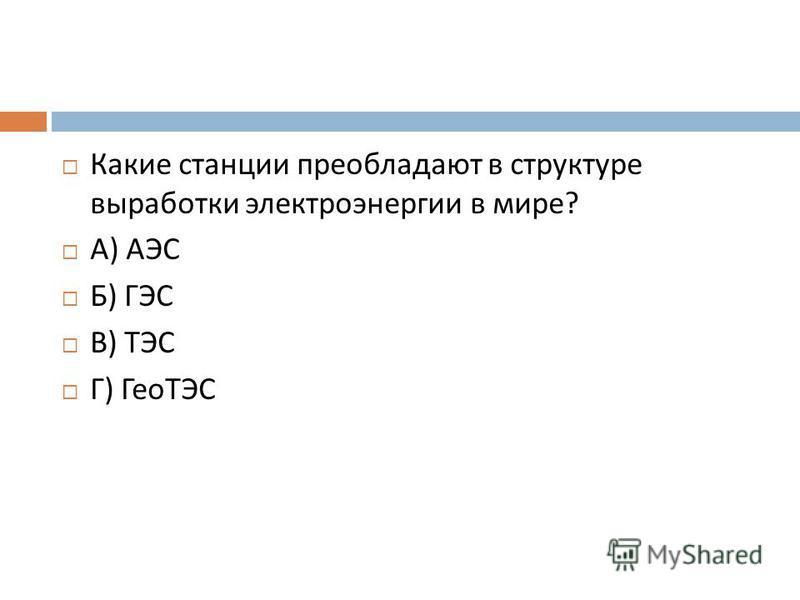 Какие станции преобладают в структуре выработки электроэнергии в мире ? А ) АЭС Б ) ГЭС В ) ТЭС Г ) ГеоТЭС