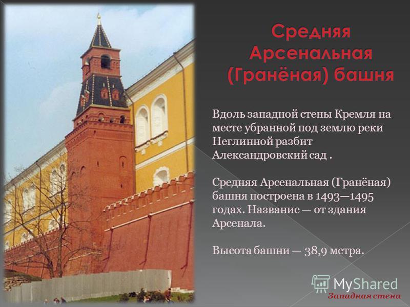 Вдоль западной стены Кремля на месте убранной под землю реки Неглинной разбит Александровский сад. Средняя Арсенальная (Гранёная) башня построена в 14931495 годах. Название от здания Арсенала. Высота башни 38,9 метра. Западная стена