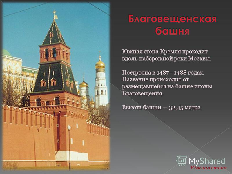 Южная стена Кремля проходит вдоль набережной реки Москвы. Построена в 14871488 годах. Название происходит от размещавшейся на башне иконы Благовещения. Высота башни 32,45 метра. Южная стена