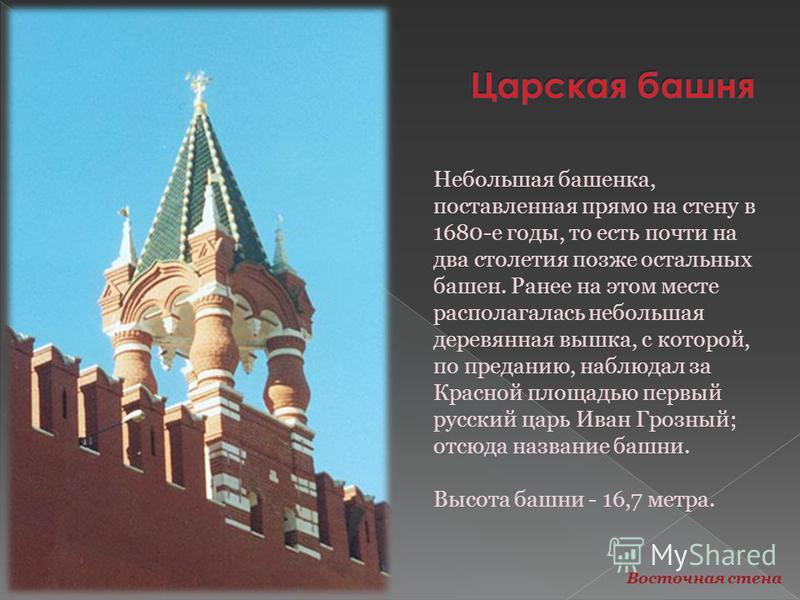 Небольшая башенка, поставленная прямо на стену в 1680-е годы, то есть почти на два столетия позже остальных башен. Ранее на этом месте располагалась небольшая деревянная вышка, с которой, по преданию, наблюдал за Красной площадью первый русский царь