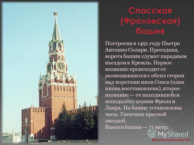 Построена в 1491 году Пьетро Антонио Солари. Проездная, ворота башни служат парадным въездом в Кремль. Первое название происходит от размещавшихся с обеих сторон над воротами икон Спаса (одна икона восстановлена), второе название от находившейся непо