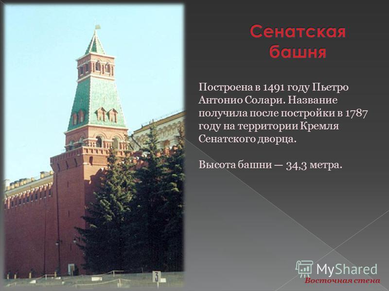 Построена в 1491 году Пьетро Антонио Солари. Название получила после постройки в 1787 году на территории Кремля Сенатского дворца. Высота башни 34,3 метра. Восточная стена