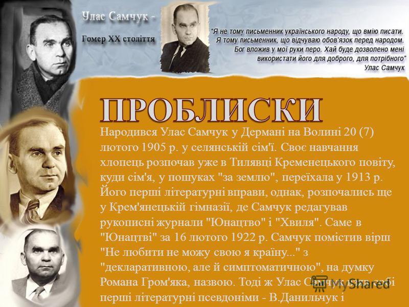 Народився Улас Самчук у Дермані на Волині 20 (7) лютого 1905 р. у селянській сім'ї. Своє навчання хлопець розпочав уже в Тилявці Кременецького повіту, куди сім'я, у пошуках