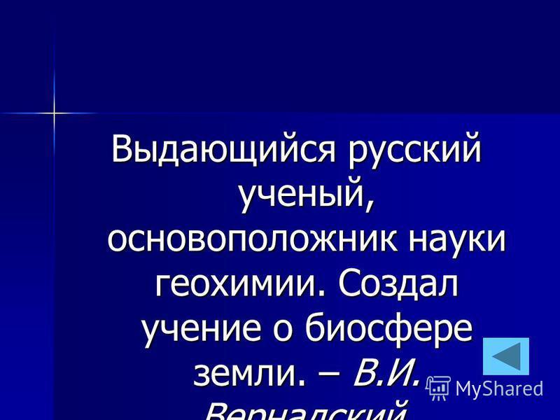 Выдающийся русский ученый, основоположник науки геохимии. Создал учение о биосфере земли. – В.И. Вернадский.
