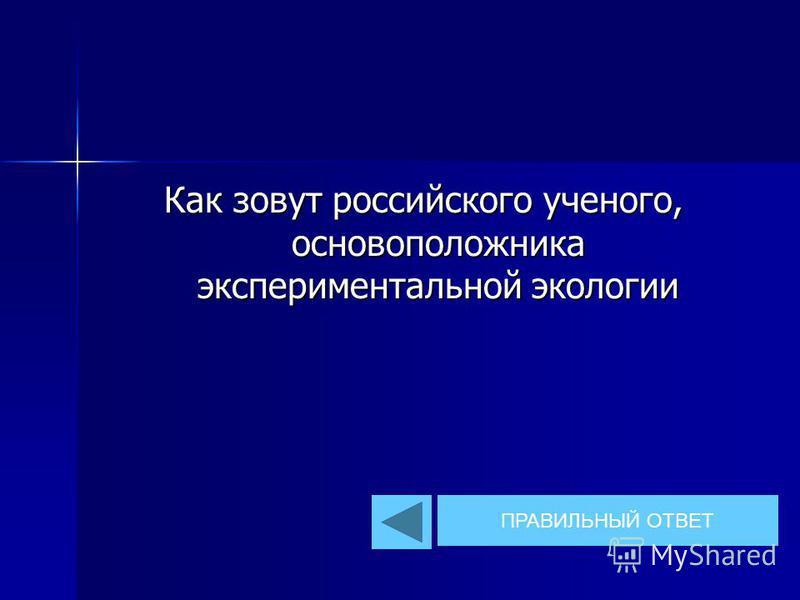 Как зовут российского ученого, основоположника экспериментальной экологии ПРАВИЛЬНЫЙ ОТВЕТ