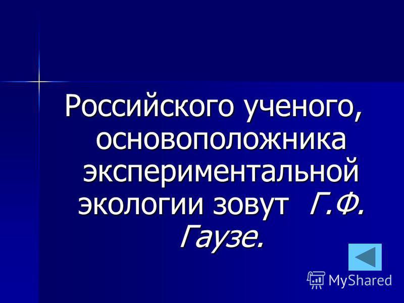 Российского ученого, основоположника экспериментальной экологии зовут Г.Ф. Гаузе.