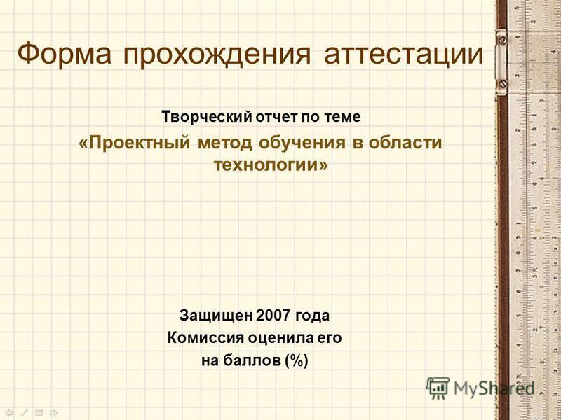Форма прохождения аттестации Творческий отчет по теме «Проектный метод обучения в области технологии» Защищен 2007 года Комиссия оценила его на баллов (%)
