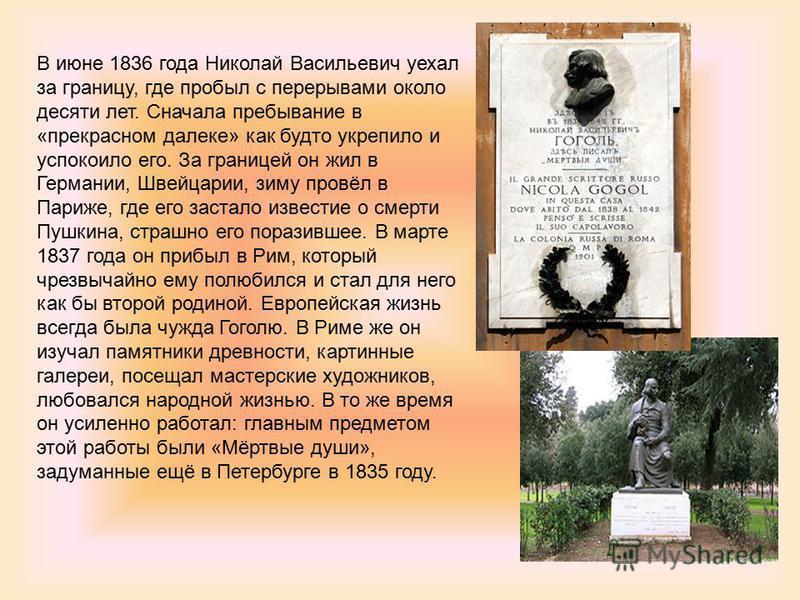 В июне 1836 года Николай Васильевич уехал за границу, где пробыл с перерывами около десяти лет. Сначала пребывание в «прекрасном далеке» как будто укрепило и успокоило его. За границей он жил в Германии, Швейцарии, зиму провёл в Париже, где его заста